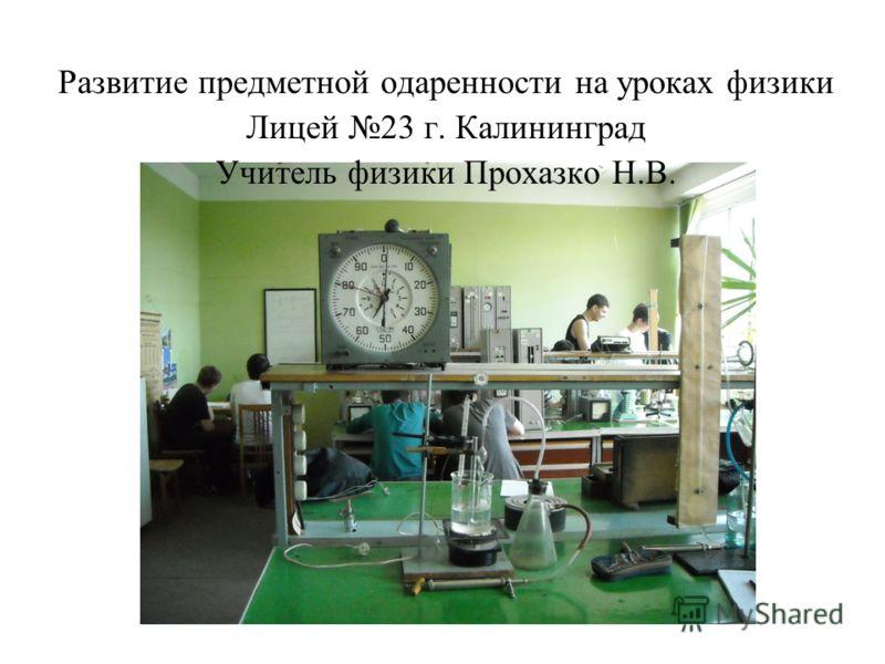 Развитие предметной одаренности на уроках физики Лицей 23 г. Калининград Учитель физики Прохазко Н.В.