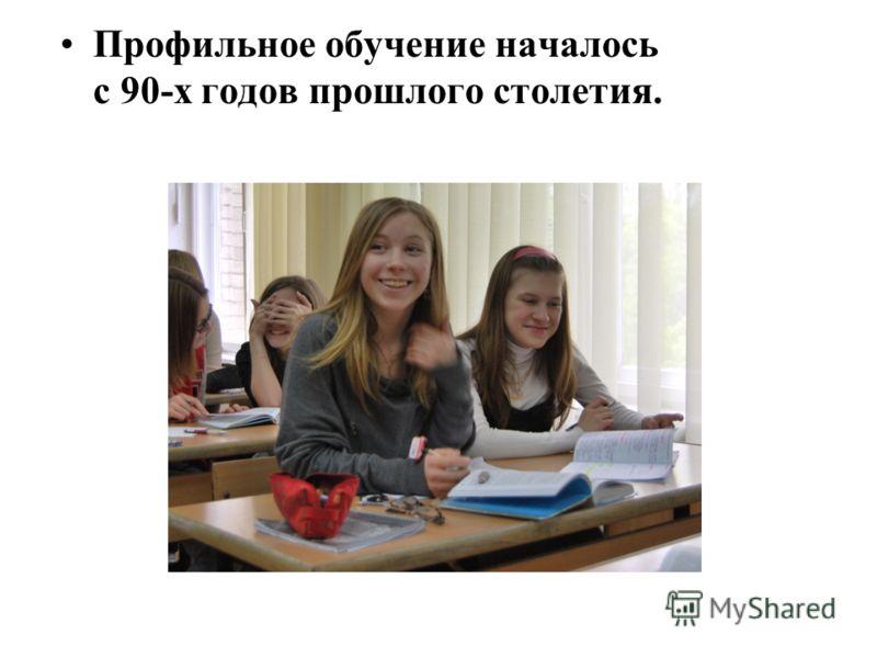 Профильное обучение началось с 90-х годов прошлого столетия.