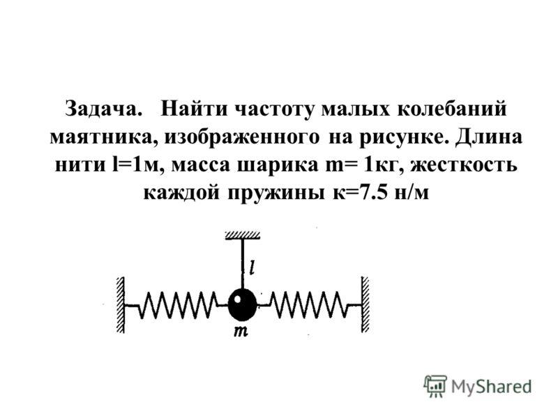 Задача. Найти частоту малых колебаний маятника, изображенного на рисунке. Длина нити l=1м, масса шарика m= 1кг, жесткость каждой пружины к=7.5 н/м