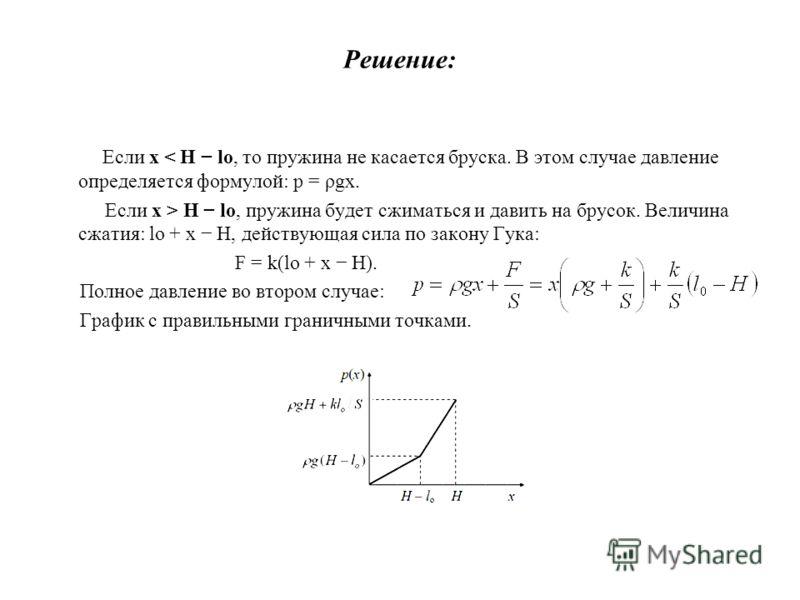 Решение: Если x < H lo, то пружина не касается бруска. В этом случае давление определяется формулой: p = ρgx. Если x > H lo, пружина будет сжиматься и давить на брусок. Величина сжатия: lo + x H, действующая сила по закону Гука: F = k(lo + x H). Полн