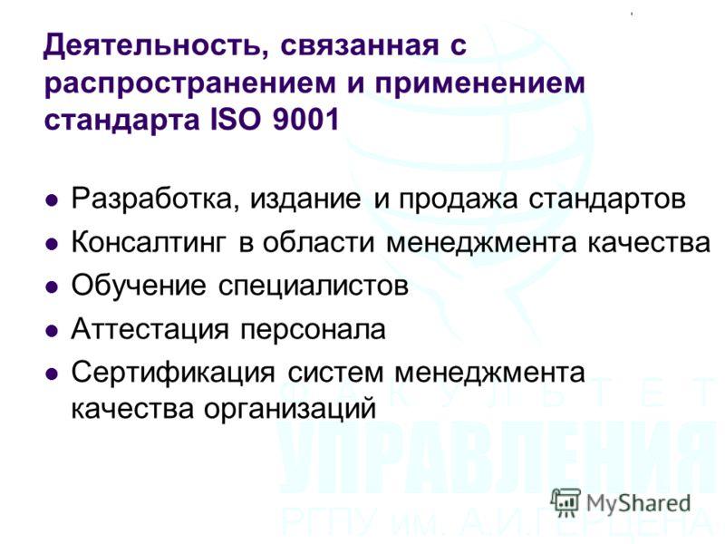Деятельность, связанная с распространением и применением стандарта ISO 9001 Разработка, издание и продажа стандартов Консалтинг в области менеджмента качества Обучение специалистов Аттестация персонала Сертификация систем менеджмента качества организ