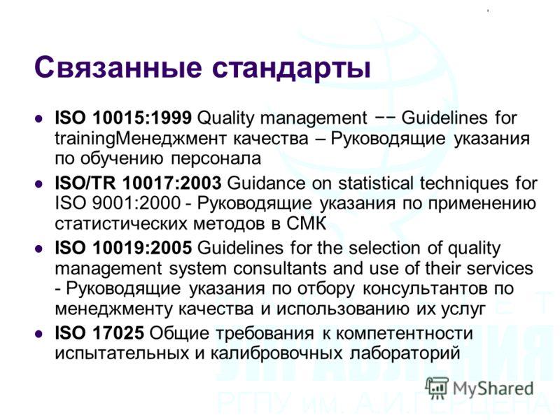 Связанные стандарты ISO 10015:1999 Quality management Guidelines for trainingМенеджмент качества – Руководящие указания по обучению персонала ISO/TR 10017:2003 Guidance on statistical techniques for ISO 9001:2000 - Руководящие указания по применению