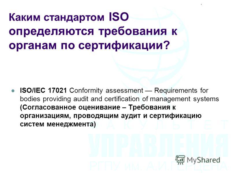 ISO/IEC 17021 Conformity assessment Requirements for bodies providing audit and certification of management systems (Согласованное оценивание – Требования к организациям, проводящим аудит и сертификацию систем менеджмента) Каким стандартом ISO опреде