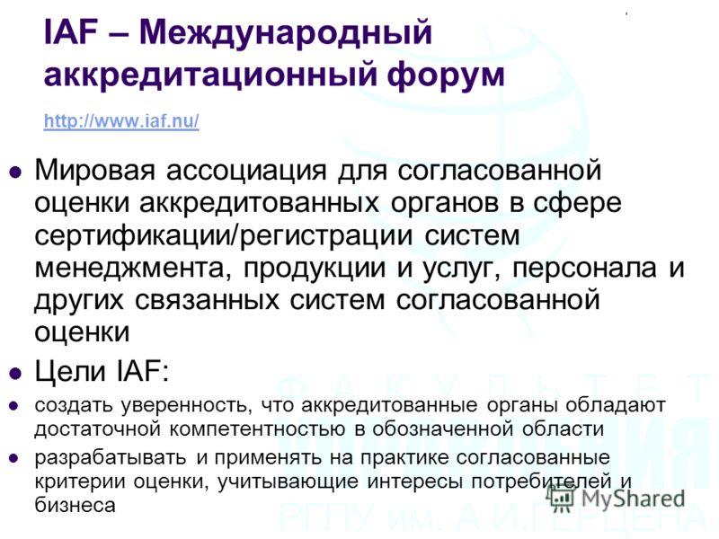 IAF – Международный аккредитационный форум http://www.iaf.nu/ http://www.iaf.nu/ Мировая ассоциация для согласованной оценки аккредитованных органов в сфере сертификации/регистрации систем менеджмента, продукции и услуг, персонала и других связанных