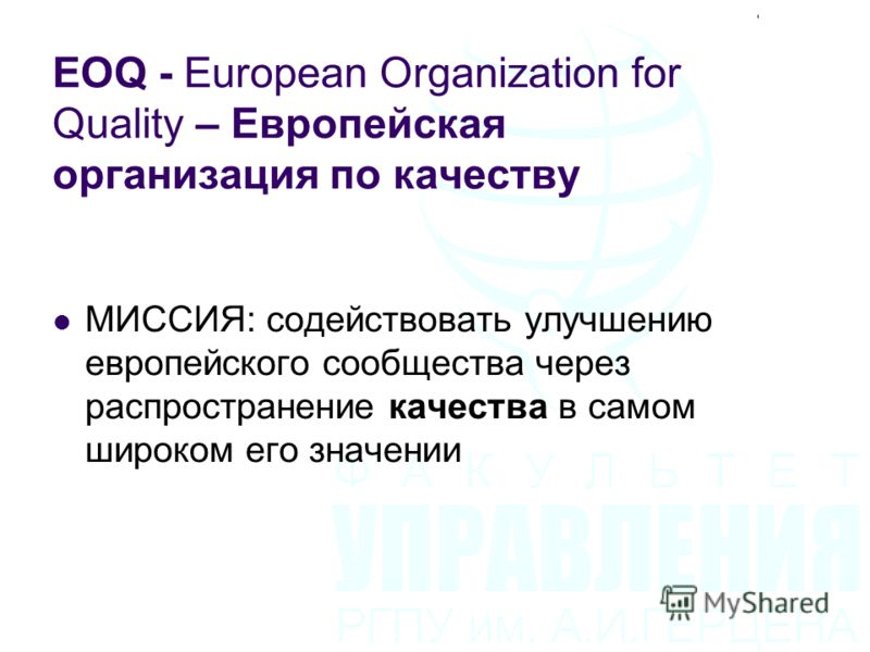 EOQ - European Organization for Quality – Европейская организация по качеству МИССИЯ: содействовать улучшению европейского сообщества через распространение качества в самом широком его значении