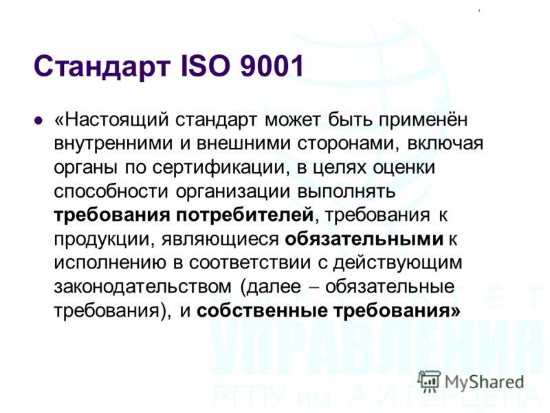 Стандарт ISO 9001 «Настоящий стандарт может быть применён внутренними и внешними сторонами, включая органы по сертификации, в целях оценки способности организации выполнять требования потребителей, требования к продукции, являющиеся обязательными к и