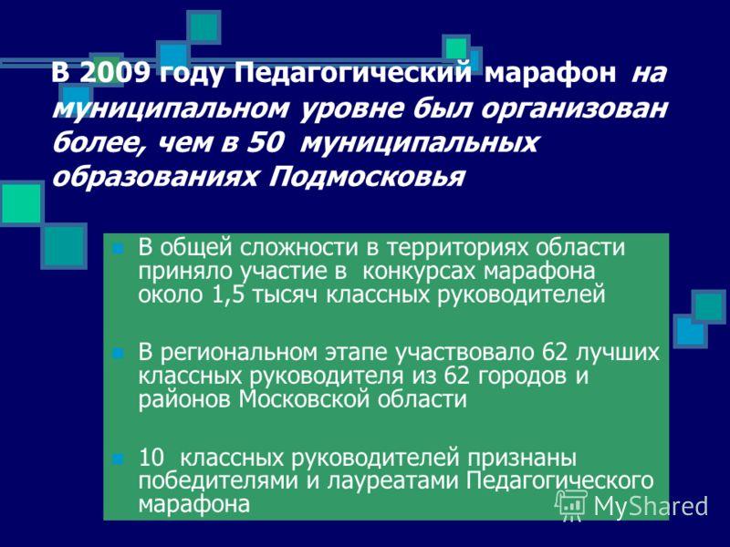 В 2009 году Педагогический марафон на муниципальном уровне был организован более, чем в 50 муниципальных образованиях Подмосковья В общей сложности в территориях области приняло участие в конкурсах марафона около 1,5 тысяч классных руководителей В ре