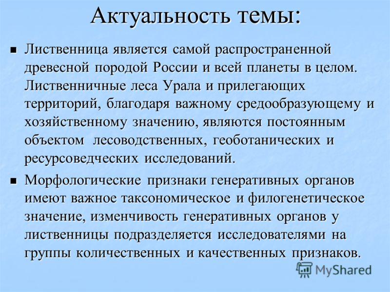 Актуальность темы: Лиственница является самой распространенной древесной породой России и всей планеты в целом. Лиственничные леса Урала и прилегающих территорий, благодаря важному средообразующему и хозяйственному значению, являются постоянным объек
