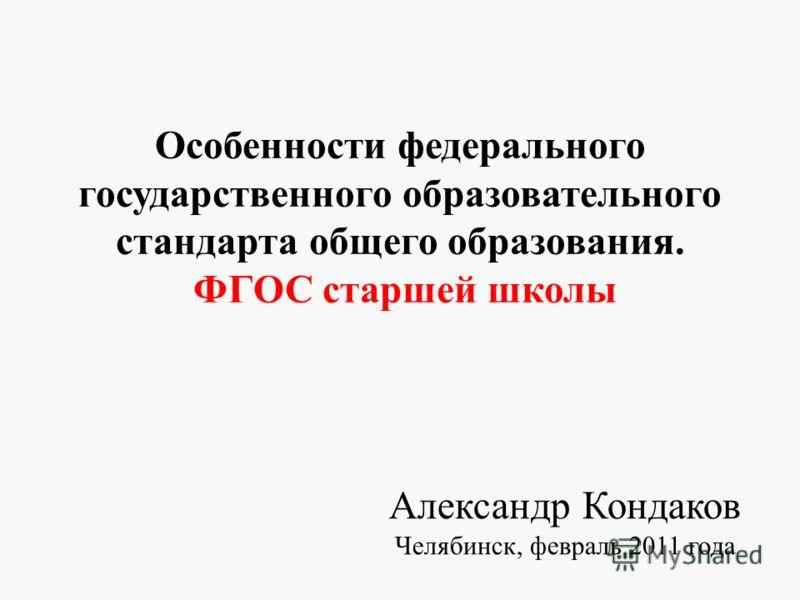 Особенности федерального государственного образовательного стандарта общего образования. ФГОС старшей школы Александр Кондаков Челябинск, февраль 2011 года