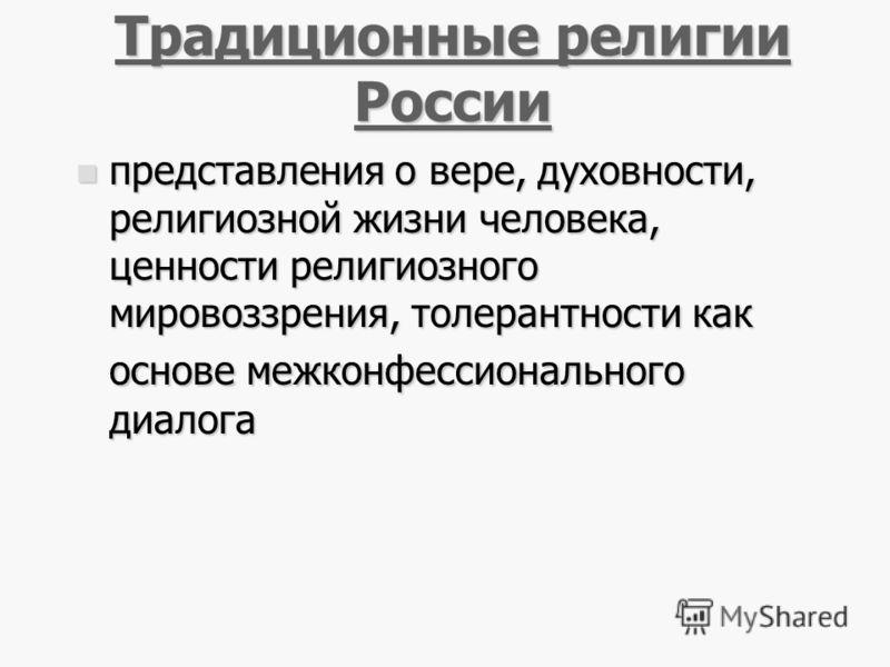 22 Традиционные религии России Традиционные религии России представления о вере, духовности, религиозной жизни человека, ценности религиозного мировоззрения, толерантности как основе межконфессионального диалога представления о вере, духовности, рели