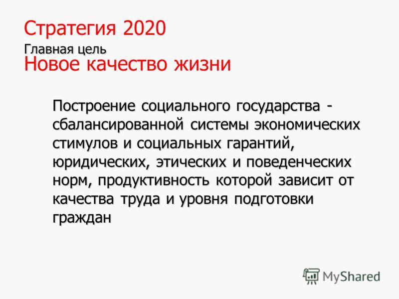 8 Главная цель Стратегия 2020 Главная цель Новое качество жизни Построение социального государства - сбалансированной системы экономических стимулов и социальных гарантий, юридических, этических и поведенческих норм, продуктивность которой зависит от