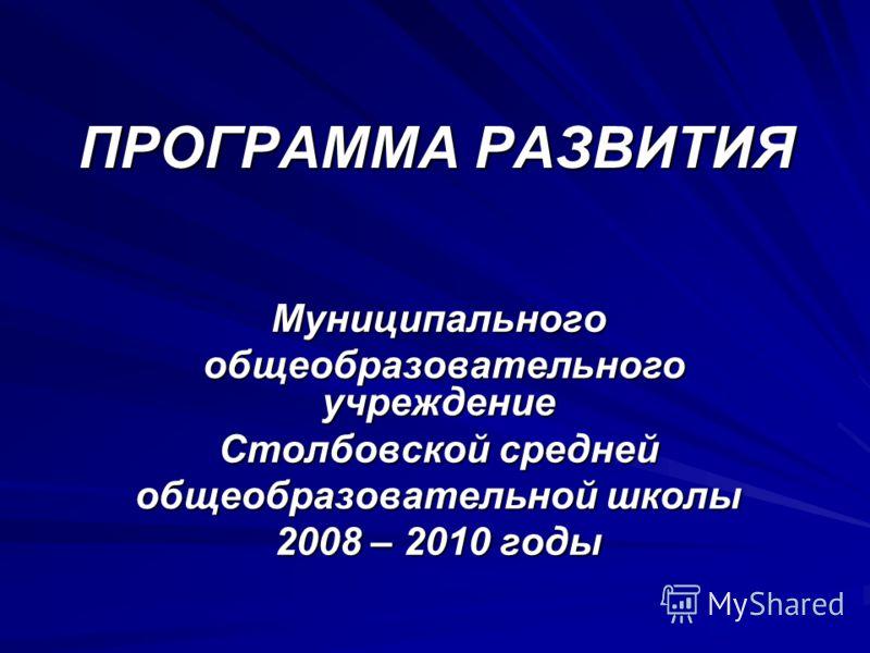 ПРОГРАММА РАЗВИТИЯ Муниципального общеобразовательного учреждение общеобразовательного учреждение Столбовской средней общеобразовательной школы 2008 – 2010 годы