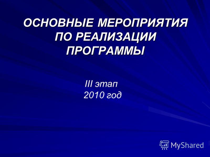 ОСНОВНЫЕ МЕРОПРИЯТИЯ ПО РЕАЛИЗАЦИИ ПРОГРАММЫ III этап 2010 год