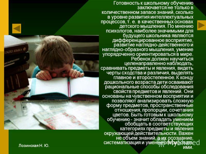 Лозинская Н. Ю. Готовность к школьному обучению заключается не только в количественном запасе знаний, сколько в уровне развития интеллектуальных процессов, т. е. в качественных основах детского мышления. По мнению психологов, наиболее значимыми для б