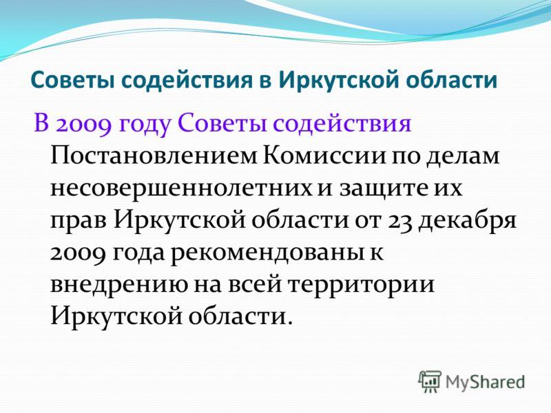 Советы содействия в Иркутской области В 2009 году Советы содействия Постановлением Комиссии по делам несовершеннолетних и защите их прав Иркутской области от 23 декабря 2009 года рекомендованы к внедрению на всей территории Иркутской области.