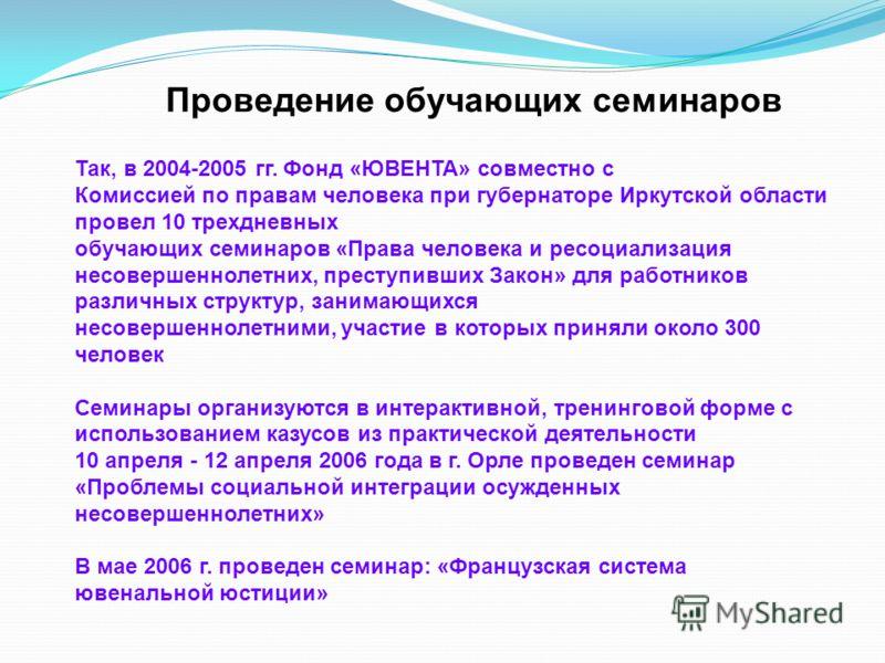Так, в 2004-2005 гг. Фонд «ЮВЕНТА» совместно с Комиссией по правам человека при губернаторе Иркутской области провел 10 трехдневных обучающих семинаров «Права человека и ресоциализация несовершеннолетних, преступивших Закон» для работников различных