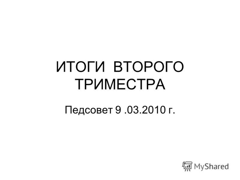 ИТОГИ ВТОРОГО ТРИМЕСТРА Педсовет 9.03.2010 г.