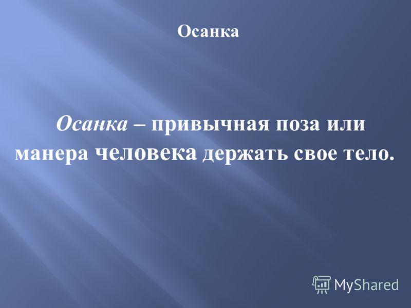 Осанка Осанка – привычная поза или манера человека держать свое тело.