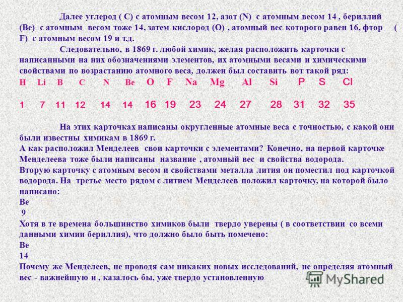 Далее углерод ( С) с атомным весом 12, азот (N) с атомным весом 14, бериллий (Be) с атомным весом тоже 14, затем кислород (О), атомный вес которого равен 16, фтор ( F) с атомным весом 19 и т.д. Следовательно, в 1869 г. любой химик, желая расположить
