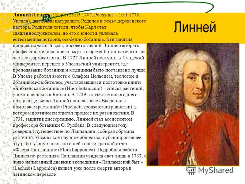 Линней (Linnaeus) Карл (23.05.1707, Росхульт – 10.1.1778, Упсала), шведский натуралист. Родился в семье деревенского пастора. Родители хотели, чтобы Карл стал священнослужителем, но его с юности увлекала естественная история, особенно ботаника. Эти з