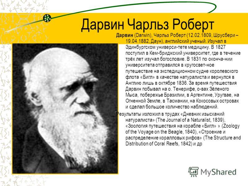Дарвин Чарльз Роберт Дарвин (Darwin), Чарльз Роберт (12.02.1809, Шрусбери – 19.04.1882, Даун), английский ученый. Изучал в Эдинбургском универси-тете медицину. В 1827 поступил в Кем-бриджский университет, где в течение трёх лет изучал богословие. В 1