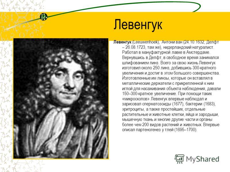 Левенгук Левенгук (Leeuwenhoek), Антони ван (24.10.1632, Делфт – 26.08.1723, там же), нидерландский натуралист. Работал в мануфактурной лавке в Амстердаме. Вернувшись в Делфт, в свободное время занимался шлифованием линз. Всего за свою жизнь Левенгук