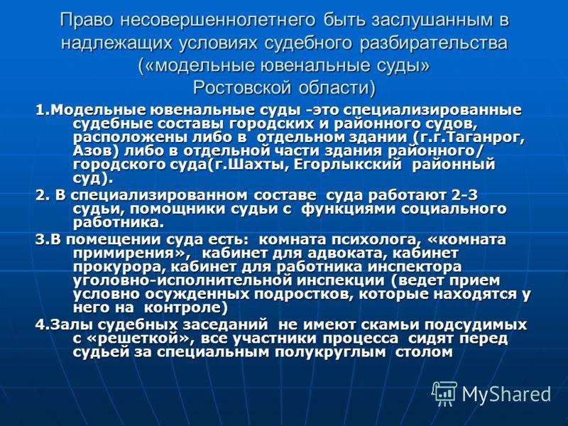 Право несовершеннолетнего быть заслушанным в надлежащих условиях судебного разбирательства («модельные ювенальные суды» Ростовской области) 1.Модельные ювенальные суды -это специализированные судебные составы городских и районного судов, расположены