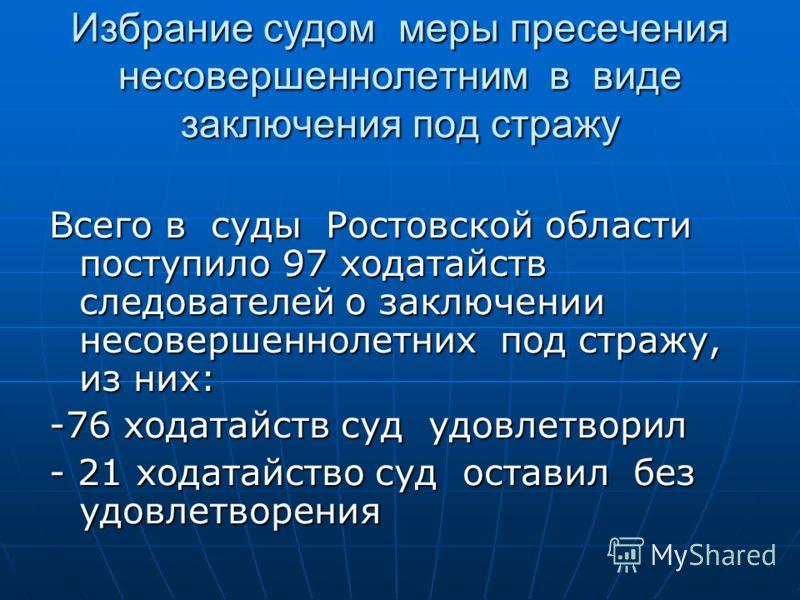 Избрание судом меры пресечения несовершеннолетним в виде заключения под стражу Всего в суды Ростовской области поступило 97 ходатайств следователей о заключении несовершеннолетних под стражу, из них: -76 ходатайств суд удовлетворил - 21 ходатайство с