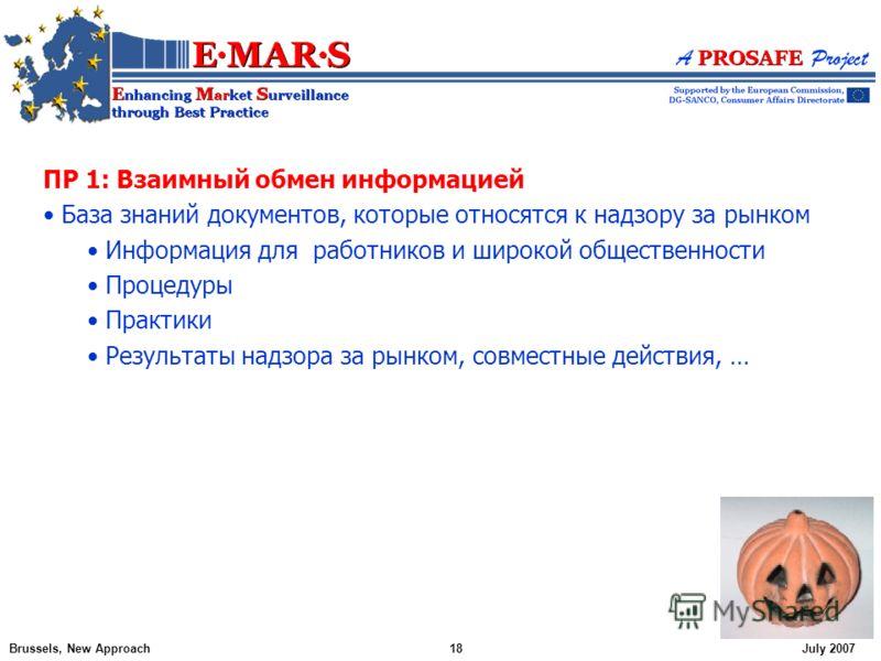 ПР 1: Взаимный обмен информацией База знаний документов, которые относятся к надзору за рынком Информация для работников и широкой общественности Процедуры Практики Результаты надзора за рынком, совместные действия, … Brussels, New Approach18July 200