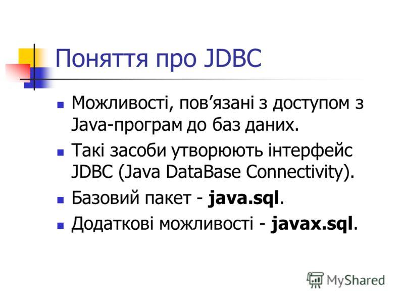 Поняття про JDBC Можливості, повязані з доступом з Java-програм до баз даних. Такі засоби утворюють інтерфейс JDBC (Java DataBase Connectivity). Базовий пакет - java.sql. Додаткові можливості - javax.sql.