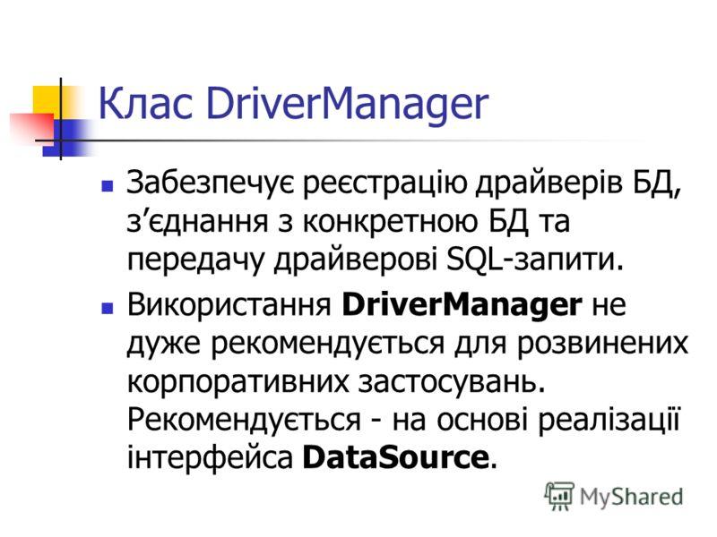 Клас DriverManager Забезпечує реєстрацію драйверів БД, зєднання з конкретною БД та передачу драйверові SQL-запити. Використання DriverManager не дуже рекомендується для розвинених корпоративних застосувань. Рекомендується - на основі реалізації інтер