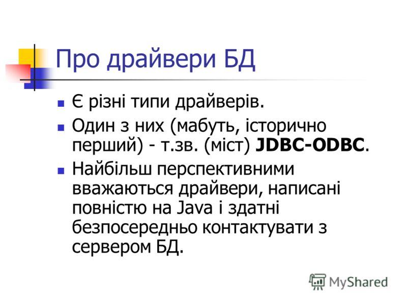 Про драйвери БД Є різні типи драйверів. Один з них (мабуть, історично перший) - т.зв. (міст) JDBC-ODBC. Найбільш перспективними вважаються драйвери, написані повністю на Java і здатні безпосередньо контактувати з сервером БД.