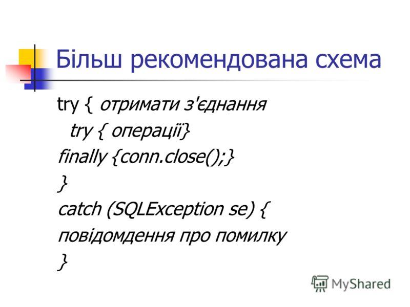 Більш рекомендована схема try { отримати з'єднання try { операції} finally {conn.close();} } catch (SQLException se) { повідомдення про помилку }
