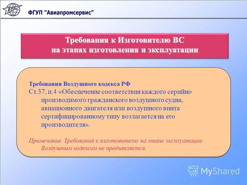 Требования Воздушного кодекса РФ Ст.37, п.4 «Обеспечение соответствия каждого серийно производимого гражданского воздушного судна, авиационного двигателя или воздушного винта сертифицированному типу возлагается на его производителя». Примечание. Треб