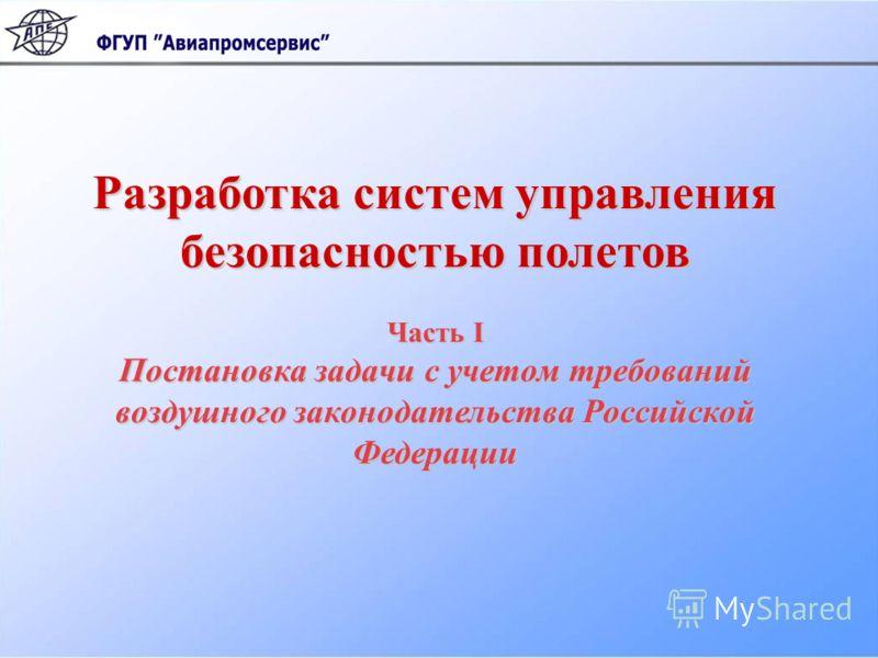 Разработка систем управления Разработка систем управления безопасностью полетов Часть I Постановка задачи с учетом требований воздушного законодательства Российской Федерации