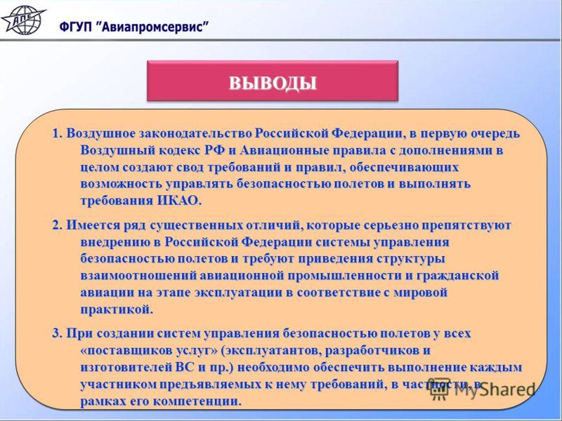 1. Воздушное законодательство Российской Федерации, в первую очередь Воздушный кодекс РФ и Авиационные правила с дополнениями в целом создают свод требований и правил, обеспечивающих возможность управлять безопасностью полетов и выполнять требования