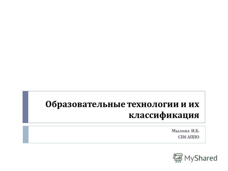 Образовательные технологии и их классификация Мылова И. Б. СПб АППО