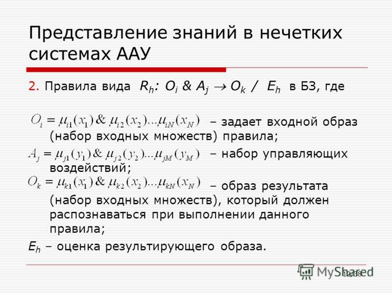 12/38 Представление знаний в нечетких системах ААУ 2. Правила вида R h : O i & A j O k / E h в БЗ, где – задает входной образ (набор входных множеств) правила; – набор управляющих воздействий; – образ результата (набор входных множеств), который долж
