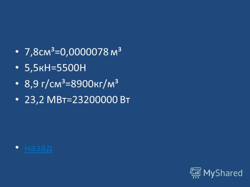 Перевести единицы в СИ: 7,8 см³= 5,5 кН= 8,9 г/см³= 23,3 МВт= ответ