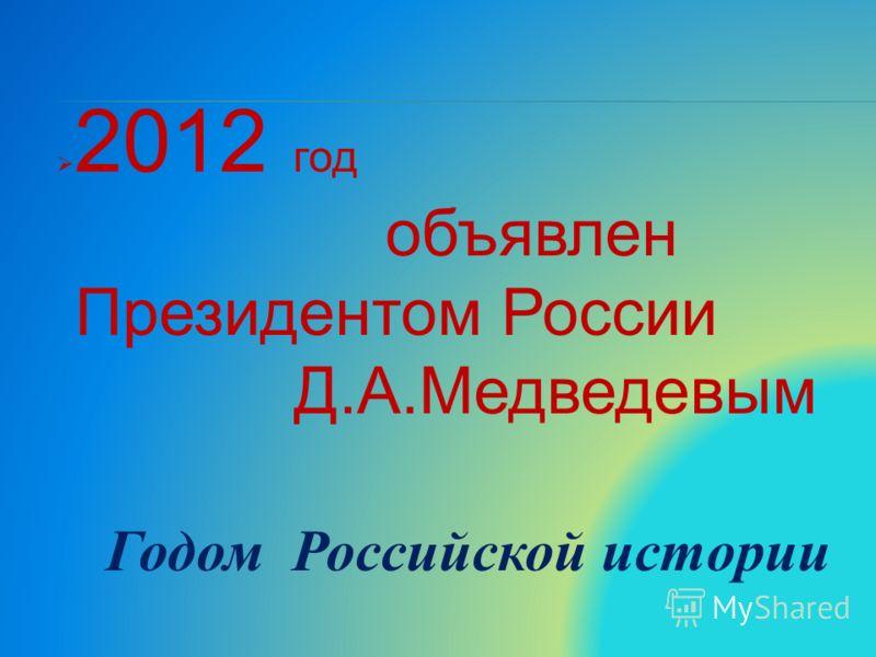 2012 год объявлен Президентом России Д.А.Медведевым Годом Российской истории