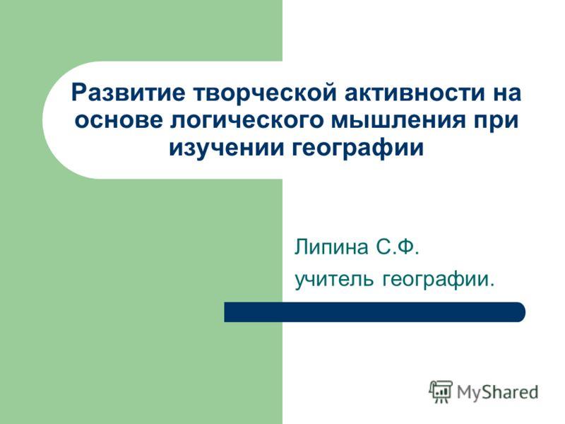 Развитие творческой активности на основе логического мышления при изучении географии Липина С.Ф. учитель географии.