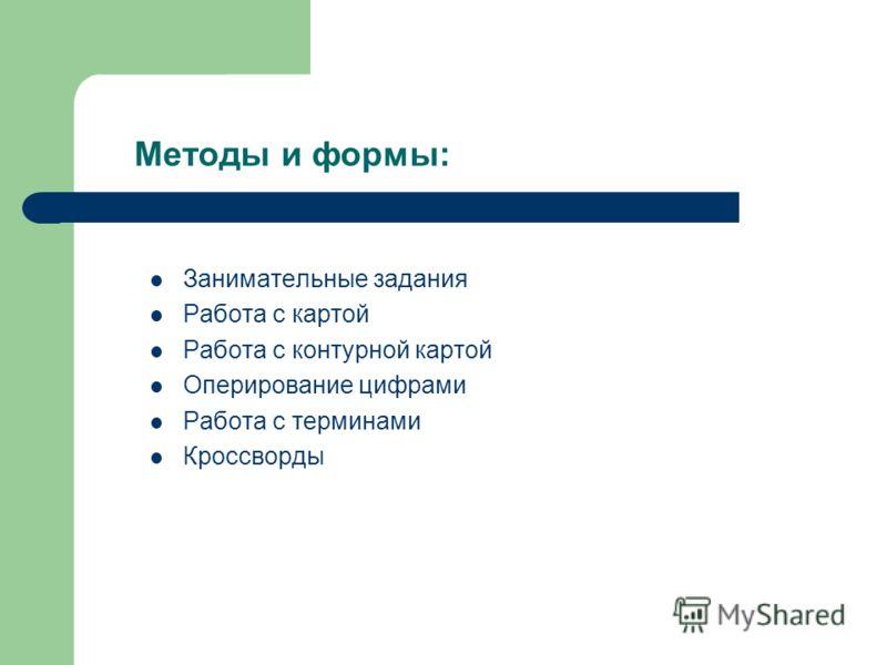 Методы и формы: Занимательные задания Работа с картой Работа с контурной картой Оперирование цифрами Работа с терминами Кроссворды