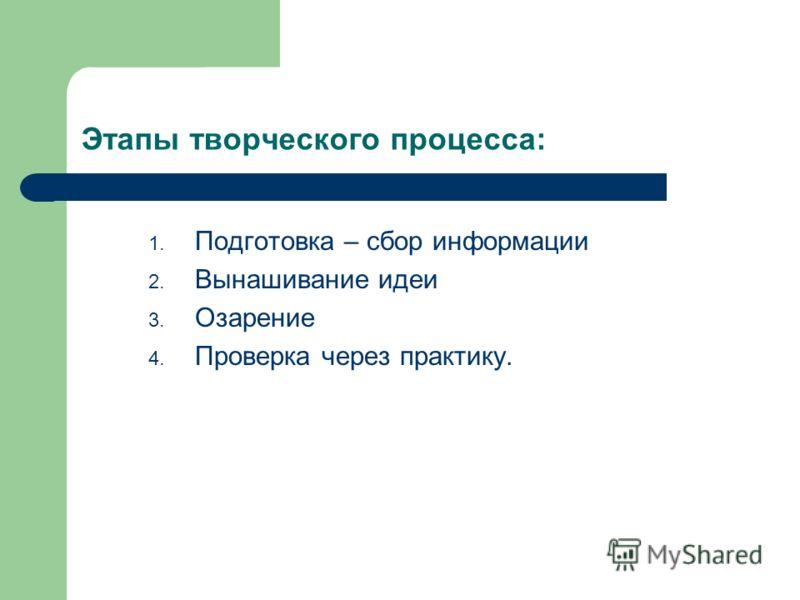 Этапы творческого процесса: 1. Подготовка – сбор информации 2. Вынашивание идеи 3. Озарение 4. Проверка через практику.
