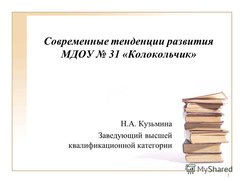 1 Современные тенденции развития МДОУ 31 «Колокольчик» Н.А. Кузьмина Заведующий высшей квалификационной категории