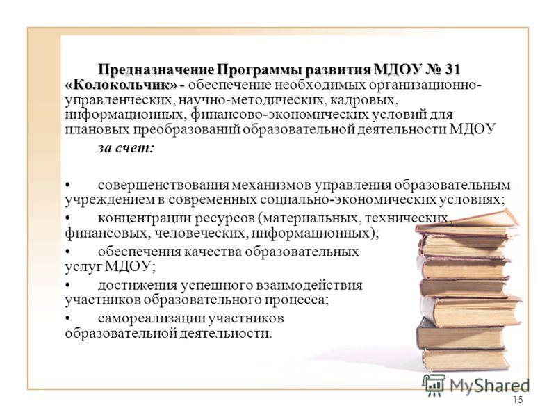 15 Предназначение Программы развития МДОУ 31 «Колокольчик» - Предназначение Программы развития МДОУ 31 «Колокольчик» - обеспечение необходимых организационно- управленческих, научно-методических, кадровых, информационных, финансово-экономических усло