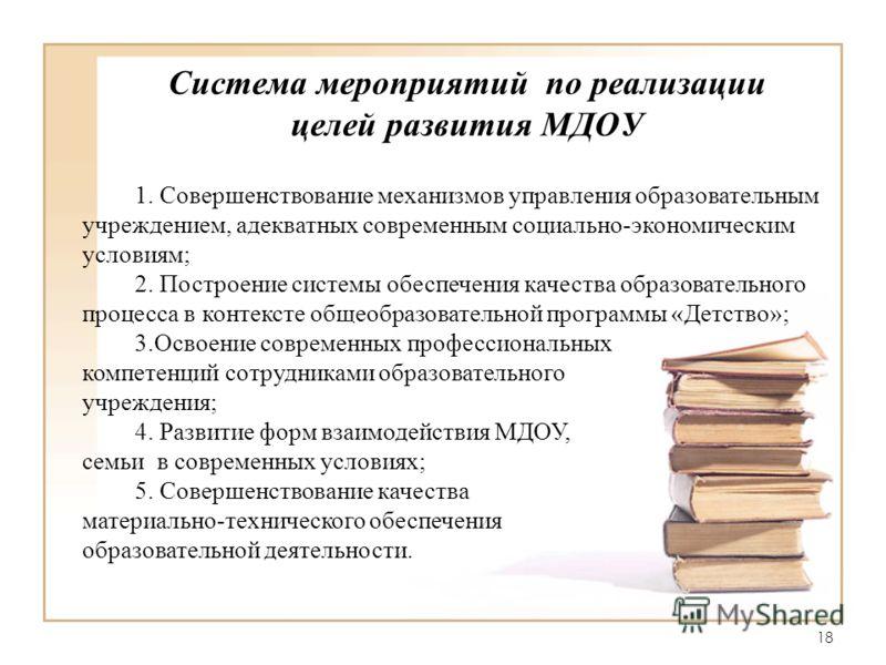 18 Система мероприятий по реализации целей развития МДОУ 1. Совершенствование механизмов управления образовательным учреждением, адекватных современным социально-экономическим условиям; 2. Построение системы обеспечения качества образовательного проц
