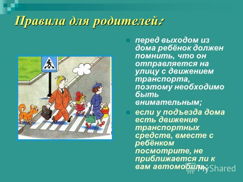 Правила для родителей : перед выходом из дома ребёнок должен помнить, что он отправляется на улицу с движением транспорта, поэтому необходимо быть внимательным; если у подъезда дома есть движение транспортных средств, вместе с ребёнком посмотрите, не