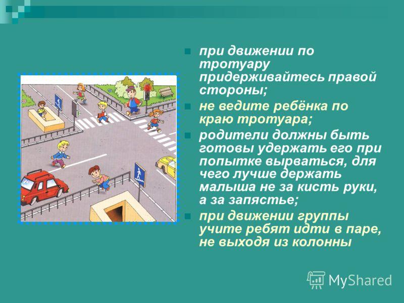 при движении по тротуару придерживайтесь правой стороны; не ведите ребёнка по краю тротуара; родители должны быть готовы удержать его при попытке вырваться, для чего лучше держать малыша не за кисть руки, а за запястье; при движении группы учите ребя