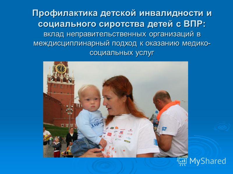 Профилактика детской инвалидности и социального сиротства детей с ВПР: вклад неправительственных организаций в междисциплинарный подход к оказанию медико- социальных услуг