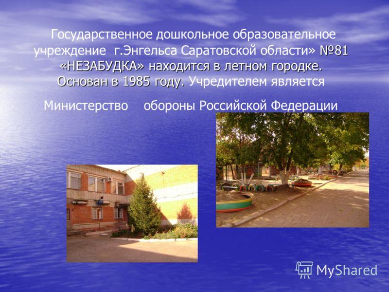 81 «НЕЗАБУДКА» находится в летном городке. Основан в 1985 году. Государственное дошкольное образовательное учреждение г.Энгельса Саратовской области» 81 «НЕЗАБУДКА» находится в летном городке. Основан в 1985 году. Учредителем является Министерство об